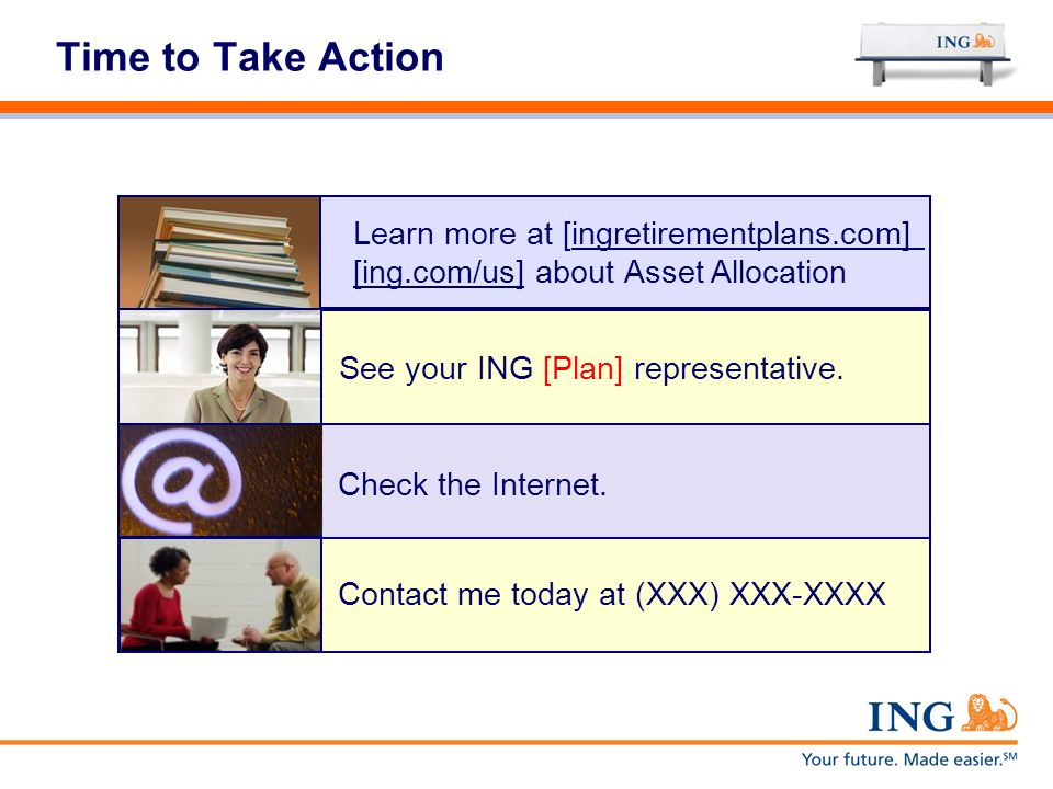 Time to Take Action Learn more at [ingretirementplans.com] [ing.com/us] about Asset Allocation. See your ING [Plan] representative.